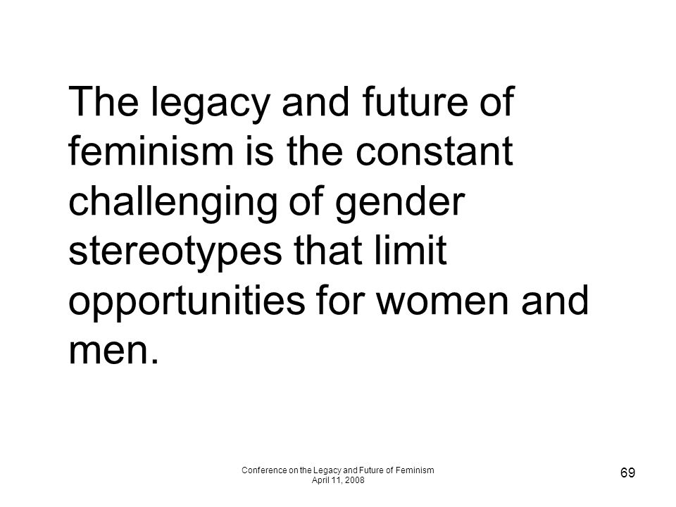 Conference on the Legacy and Future of Feminism April 11, 2008 69 The legacy and future of feminism is the constant challenging of gender stereotypes