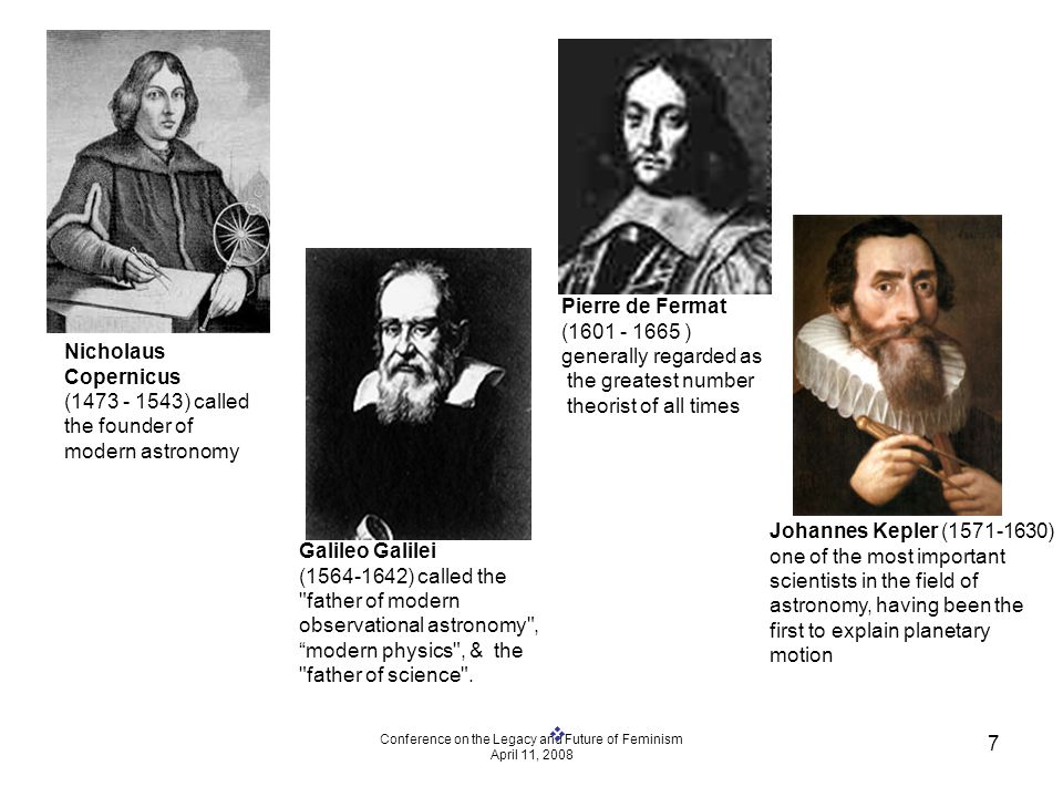 Conference on the Legacy and Future of Feminism April 11, 2008 7 Nicholaus Copernicus (1473 - 1543) called the founder of modern astronomy Galileo Galilei (1564-1642) called the father of modern observational astronomy , modern physics , & the father of science .
