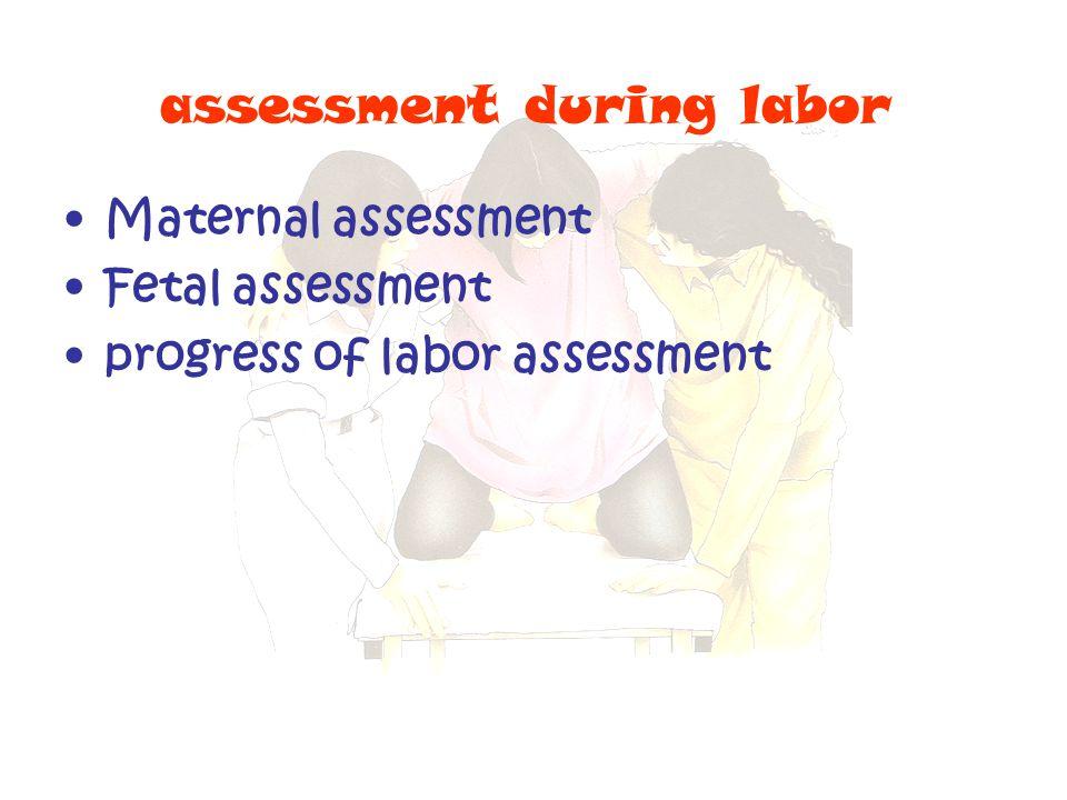 assessment during labor Maternal assessment Fetal assessment progress of labor assessment