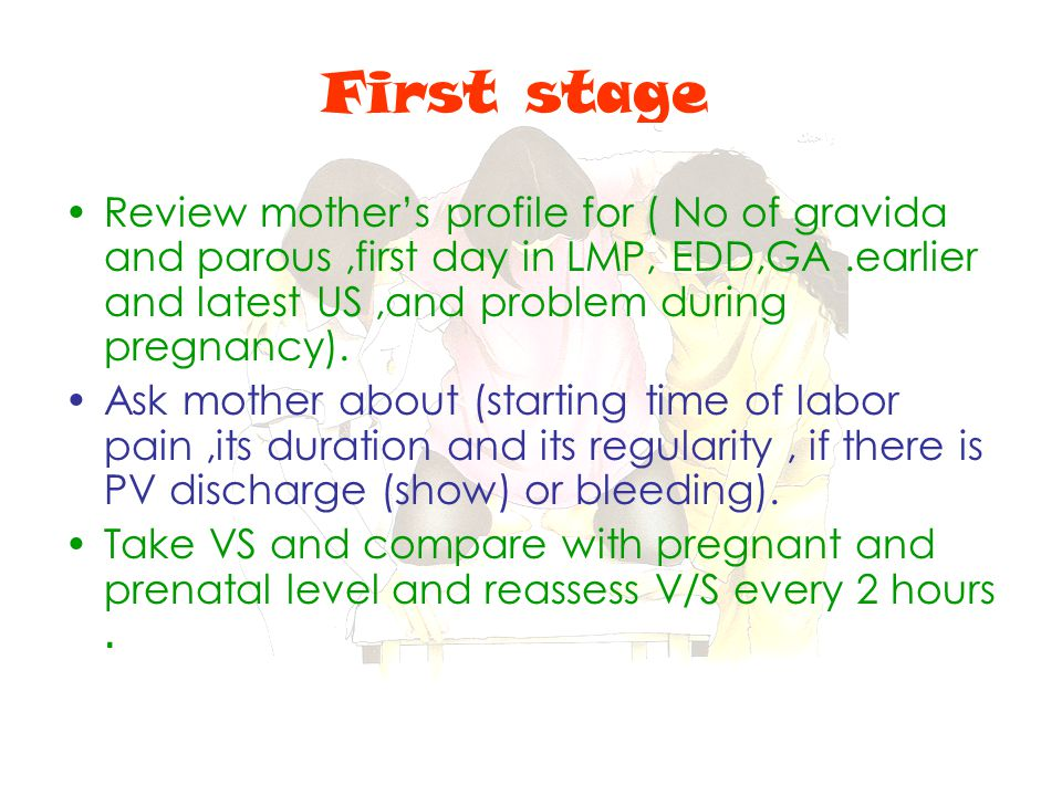 First stage Review mother's profile for ( No of gravida and parous,first day in LMP, EDD,GA.earlier and latest US,and problem during pregnancy). Ask m