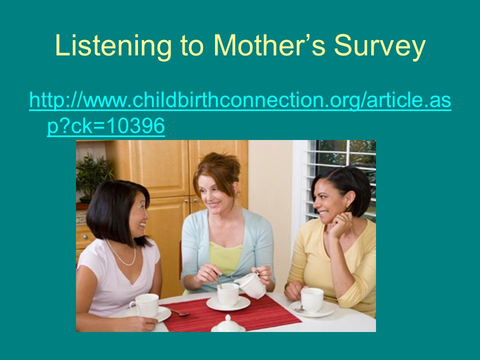 Listening to Mother's Survey http://www.childbirthconnection.org/article.as p?ck=10396