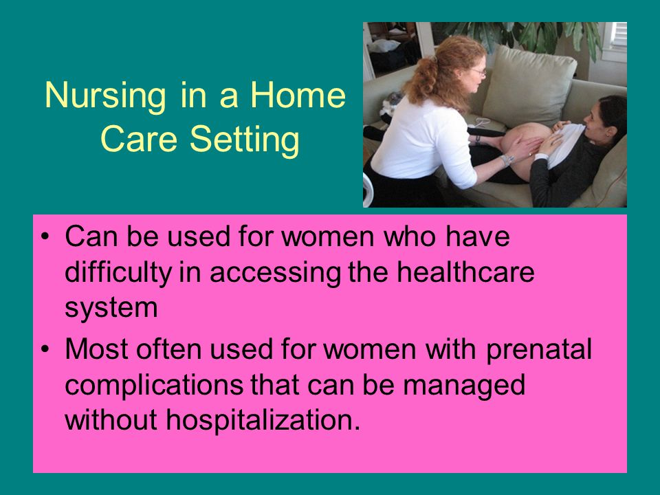 Nursing in a Home Care Setting Can be used for women who have difficulty in accessing the healthcare system Most often used for women with prenatal co