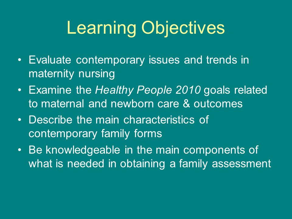 Learning Objectives Evaluate contemporary issues and trends in maternity nursing Examine the Healthy People 2010 goals related to maternal and newborn