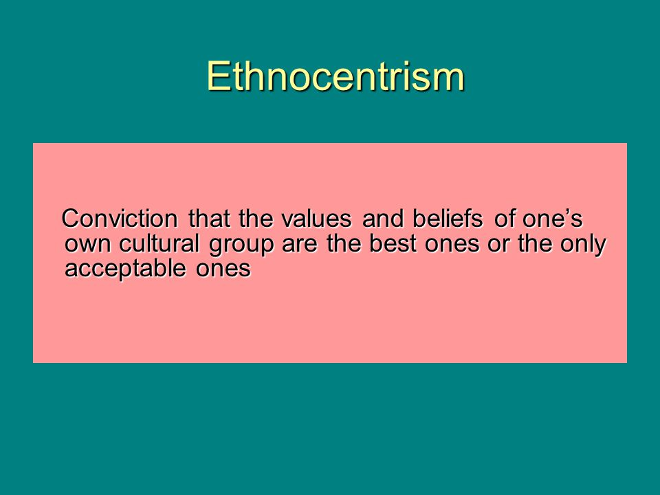Ethnocentrism Ethnocentrism Conviction that the values and beliefs of one's own cultural group are the best ones or the only acceptable ones Convictio