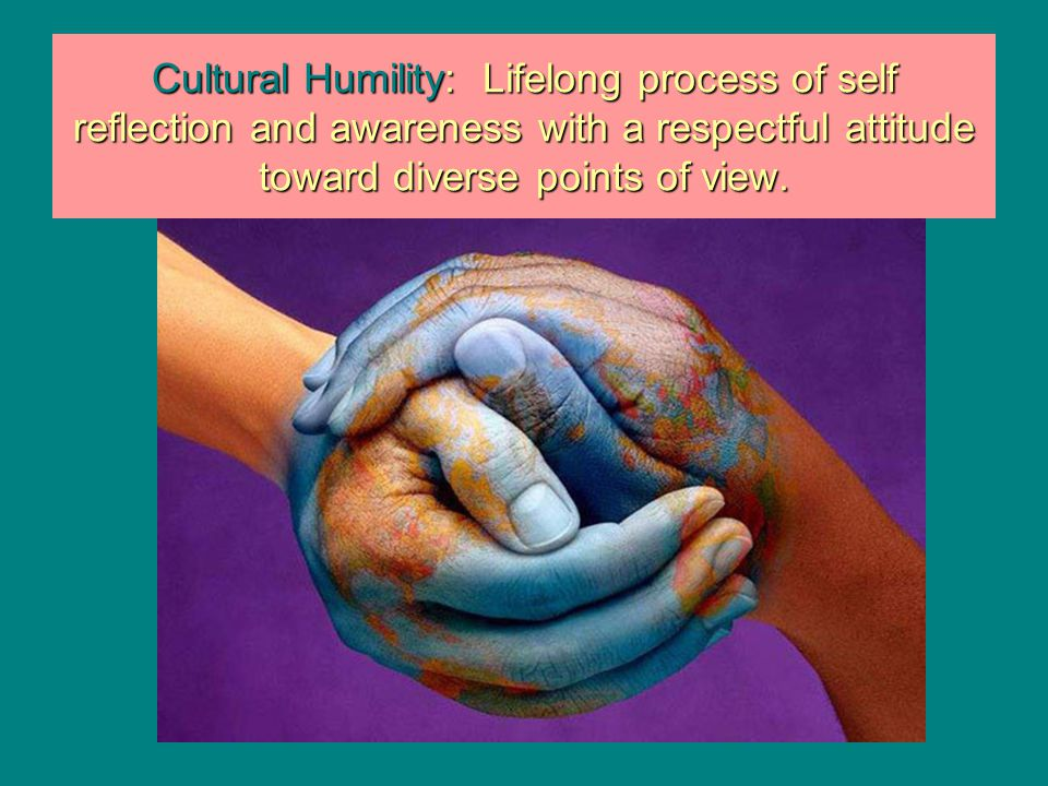 Cultural Humility: Lifelong process of self reflection and awareness with a respectful attitude toward diverse points of view.