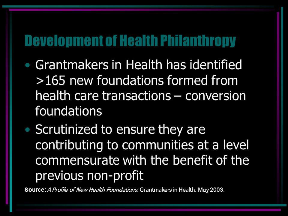 Development of Health Philanthropy Grantmakers in Health has identified >165 new foundations formed from health care transactions – conversion foundat