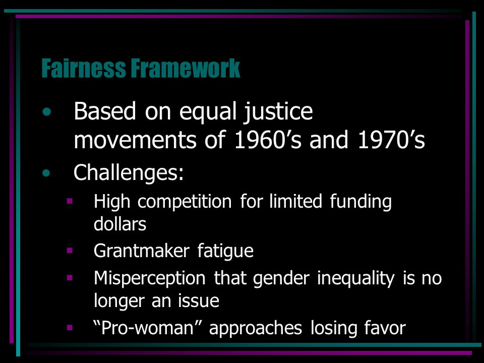 Fairness Framework Based on equal justice movements of 1960's and 1970's Challenges:  High competition for limited funding dollars  Grantmaker fatig