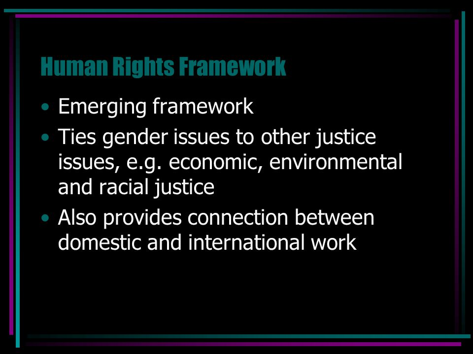 Human Rights Framework Emerging framework Ties gender issues to other justice issues, e.g. economic, environmental and racial justice Also provides co