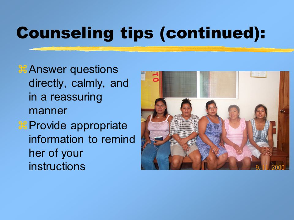 Counseling tips (continued):  Answer questions directly, calmly, and in a reassuring manner  Provide appropriate information to remind her of your instructions