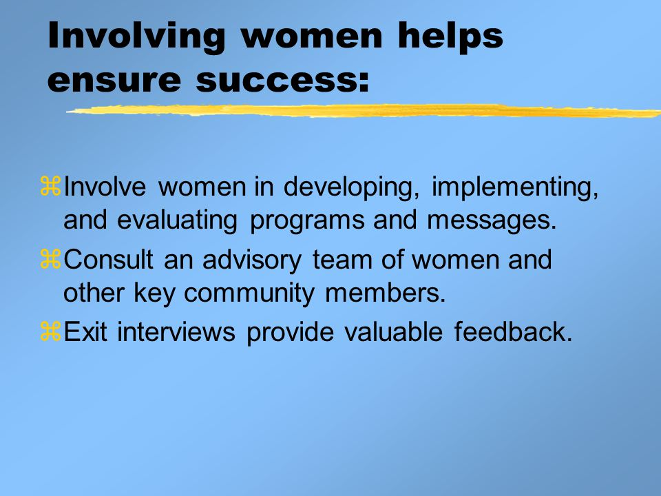 Involving women helps ensure success:  Involve women in developing, implementing, and evaluating programs and messages.