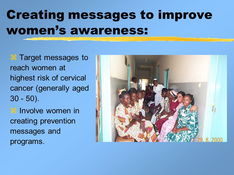 Creating messages to improve women's awareness:  Target messages to reach women at highest risk of cervical cancer (generally aged 30 - 50).