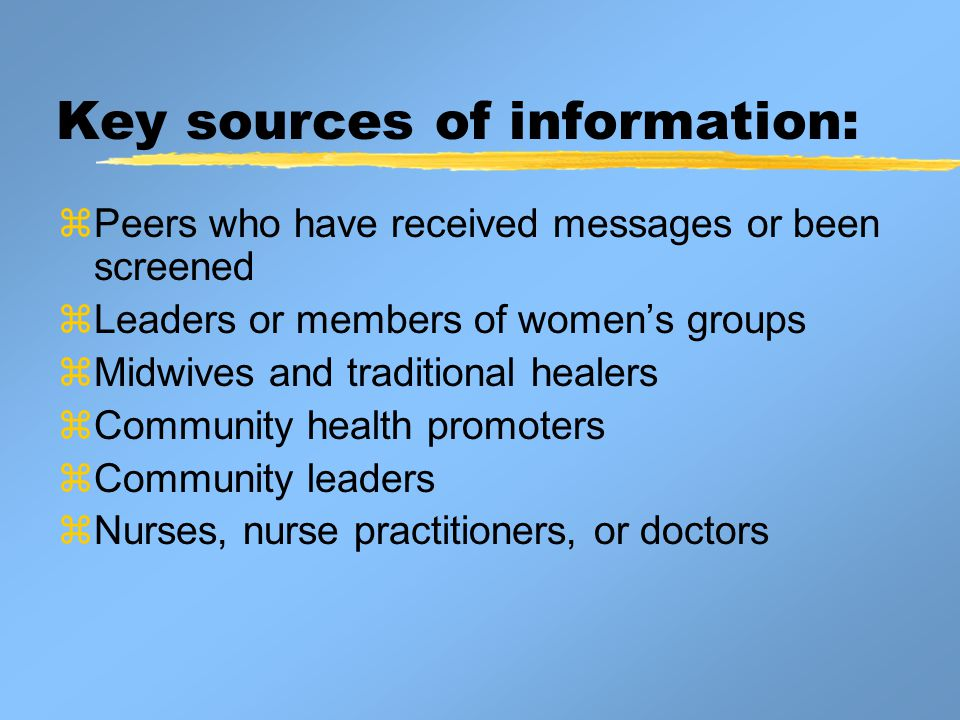 Key sources of information: zPeers who have received messages or been screened zLeaders or members of women's groups zMidwives and traditional healers zCommunity health promoters zCommunity leaders zNurses, nurse practitioners, or doctors