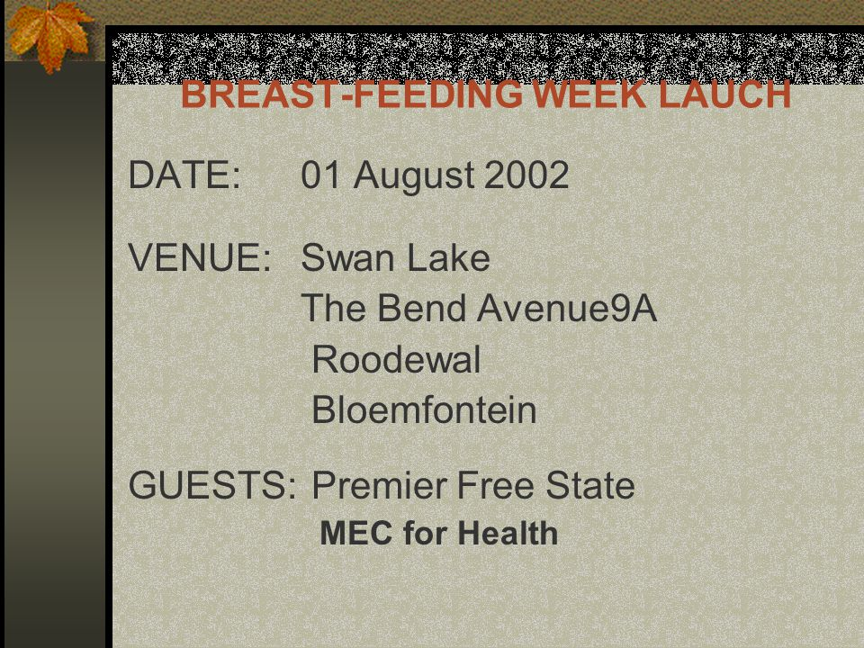 BREAST-FEEDING WEEK LAUCH DATE: 01 August 2002 VENUE: Swan Lake The Bend Avenue9A Roodewal Bloemfontein GUESTS: Premier Free State MEC for Health