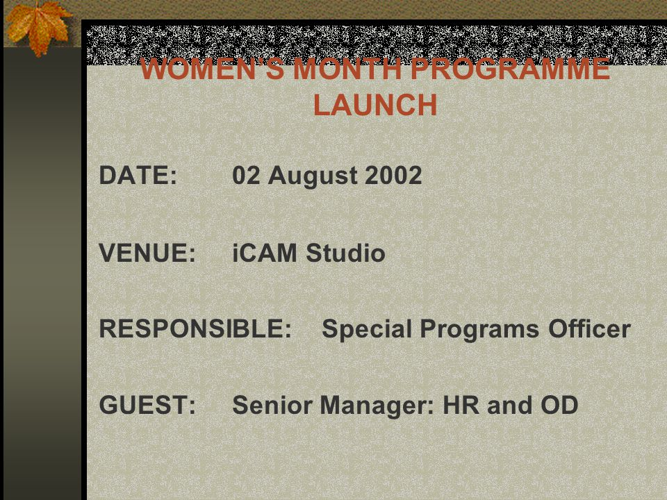 WOMEN'S MONTH PROGRAMME LAUNCH DATE:02 August 2002 VENUE:iCAM Studio RESPONSIBLE: Special Programs Officer GUEST:Senior Manager: HR and OD