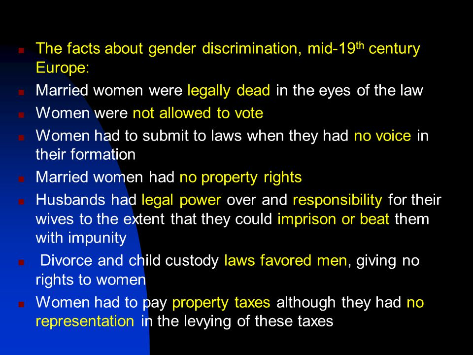 The facts about gender discrimination, mid-19 th century Europe: Married women were legally dead in the eyes of the law Women were not allowed to vote