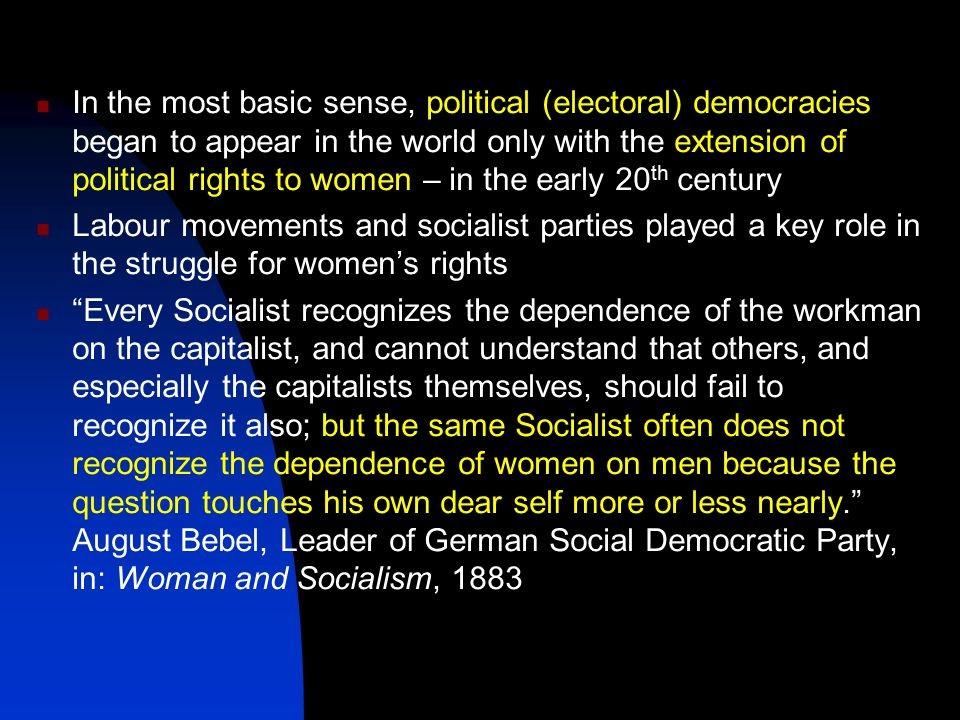 In the most basic sense, political (electoral) democracies began to appear in the world only with the extension of political rights to women – in the