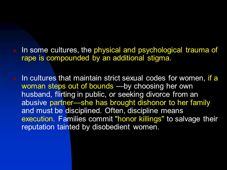In some cultures, the physical and psychological trauma of rape is compounded by an additional stigma. In cultures that maintain strict sexual codes f
