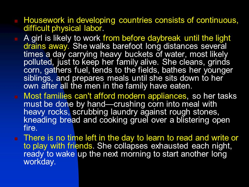 Housework in developing countries consists of continuous, difficult physical labor. A girl is likely to work from before daybreak until the light drai