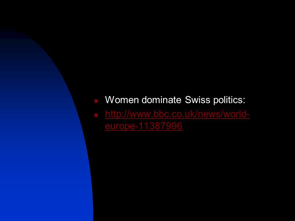 Women dominate Swiss politics: http://www.bbc.co.uk/news/world- europe-11387996 http://www.bbc.co.uk/news/world- europe-11387996
