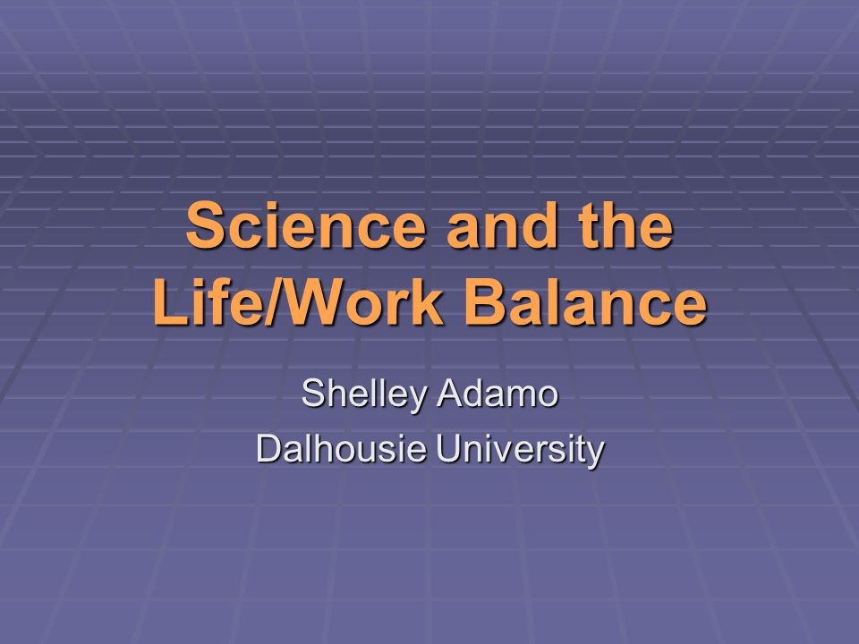 Science and the Life/Work Balance Shelley Adamo Dalhousie University