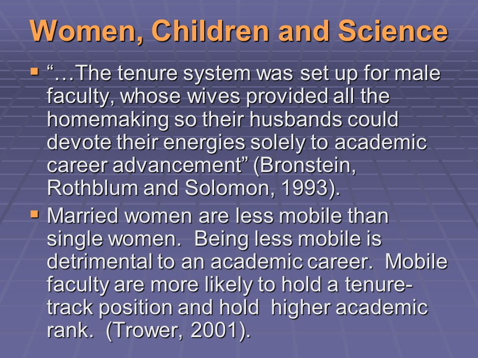 Women, Children and Science  …The tenure system was set up for male faculty, whose wives provided all the homemaking so their husbands could devote their energies solely to academic career advancement (Bronstein, Rothblum and Solomon, 1993).