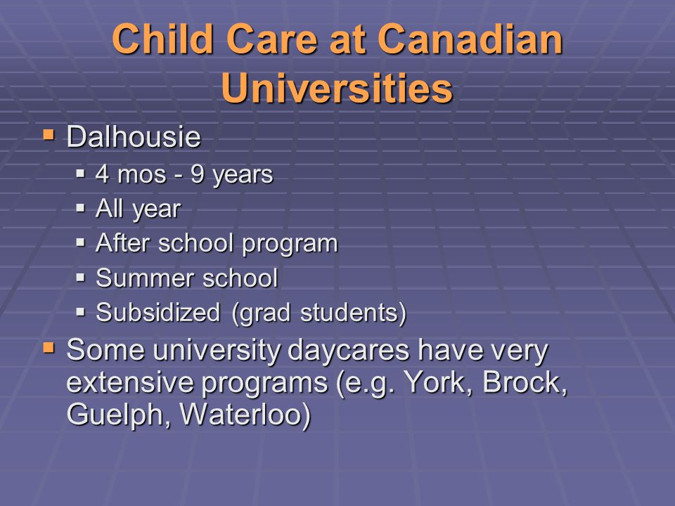 Child Care at Canadian Universities  Dalhousie  4 mos - 9 years  All year  After school program  Summer school  Subsidized (grad students)  Some university daycares have very extensive programs (e.g.