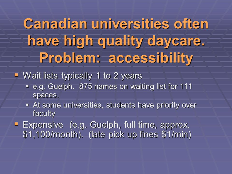 Canadian universities often have high quality daycare. Problem: accessibility  Wait lists typically 1 to 2 years  e.g. Guelph. 875 names on waiting
