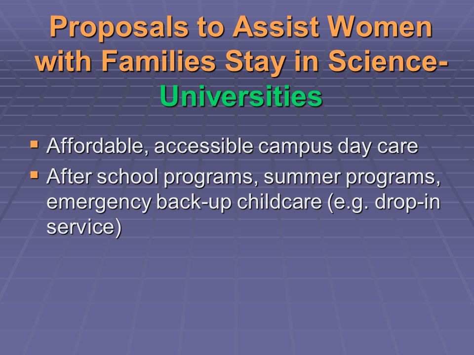 Proposals to Assist Women with Families Stay in Science- Universities  Affordable, accessible campus day care  After school programs, summer programs, emergency back-up childcare (e.g.