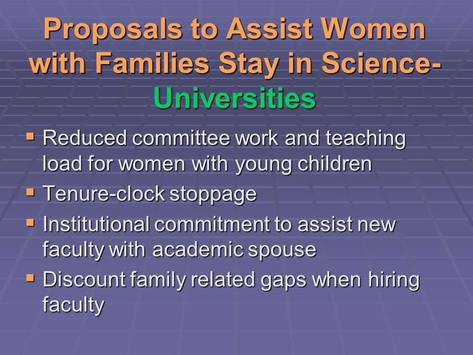 Proposals to Assist Women with Families Stay in Science- Universities  Reduced committee work and teaching load for women with young children  Tenure-clock stoppage  Institutional commitment to assist new faculty with academic spouse  Discount family related gaps when hiring faculty