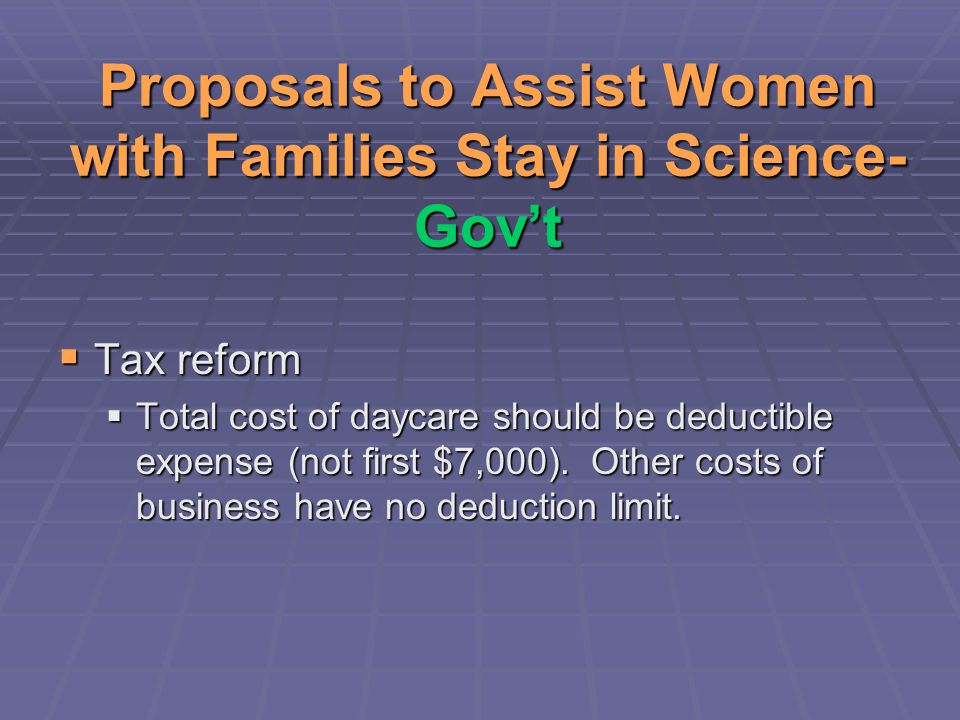 Proposals to Assist Women with Families Stay in Science- Gov't  Tax reform  Total cost of daycare should be deductible expense (not first $7,000).