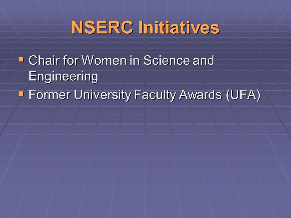 NSERC Initiatives  Chair for Women in Science and Engineering  Former University Faculty Awards (UFA)