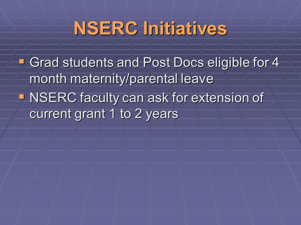 NSERC Initiatives  Grad students and Post Docs eligible for 4 month maternity/parental leave  NSERC faculty can ask for extension of current grant 1 to 2 years