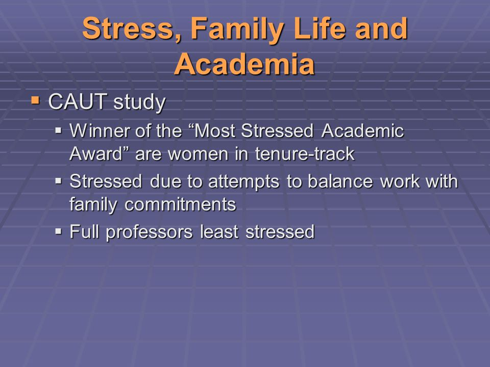Stress, Family Life and Academia  CAUT study  Winner of the Most Stressed Academic Award are women in tenure-track  Stressed due to attempts to balance work with family commitments  Full professors least stressed
