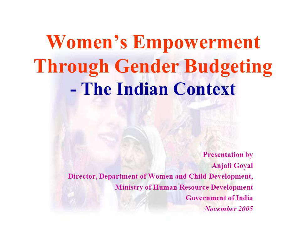 Women's Empowerment Through Gender Budgeting - The Indian Context Presentation by Anjali Goyal Director, Department of Women and Child Development, Mi