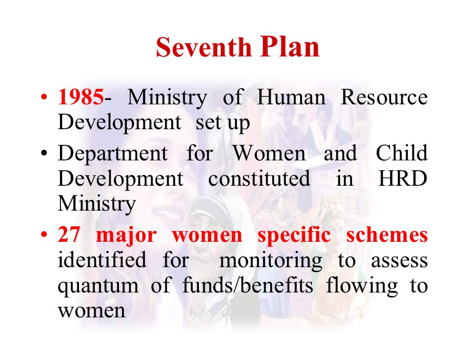 Seventh Plan 1985- Ministry of Human Resource Development set up Department for Women and Child Development constituted in HRD Ministry 27 major women