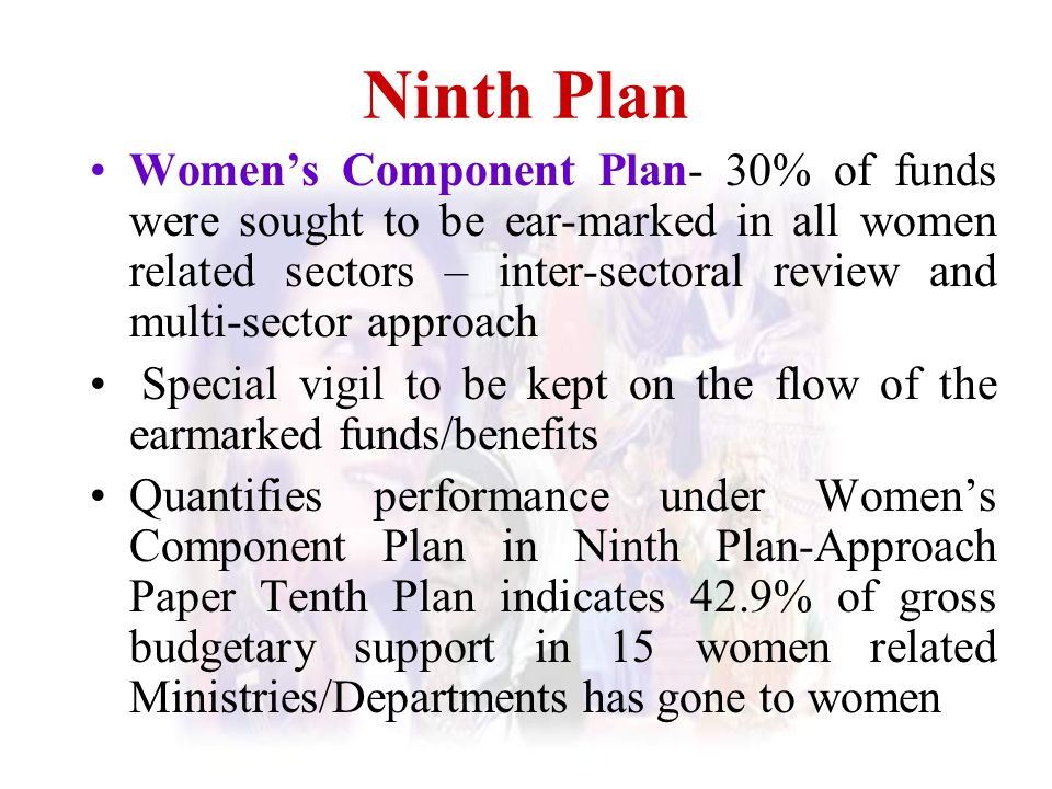 Ninth Plan Women's Component Plan- 30% of funds were sought to be ear-marked in all women related sectors – inter-sectoral review and multi-sector app