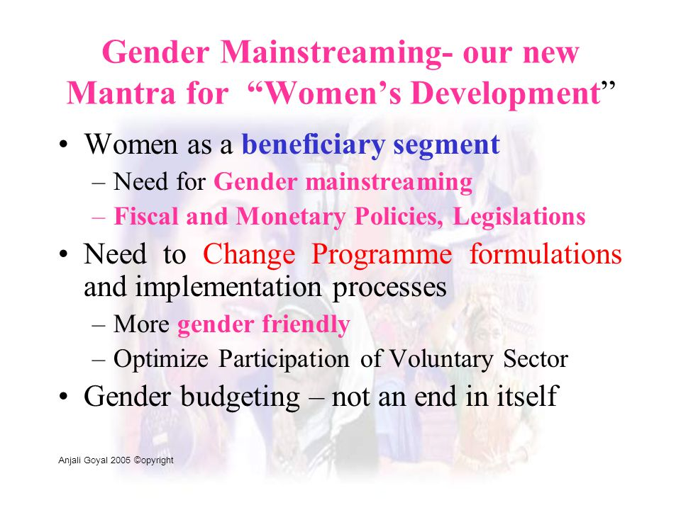 "Gender Mainstreaming- our new Mantra for ""Women's Development"" Women as a beneficiary segment –Need for Gender mainstreaming –Fiscal and Monetary Poli"