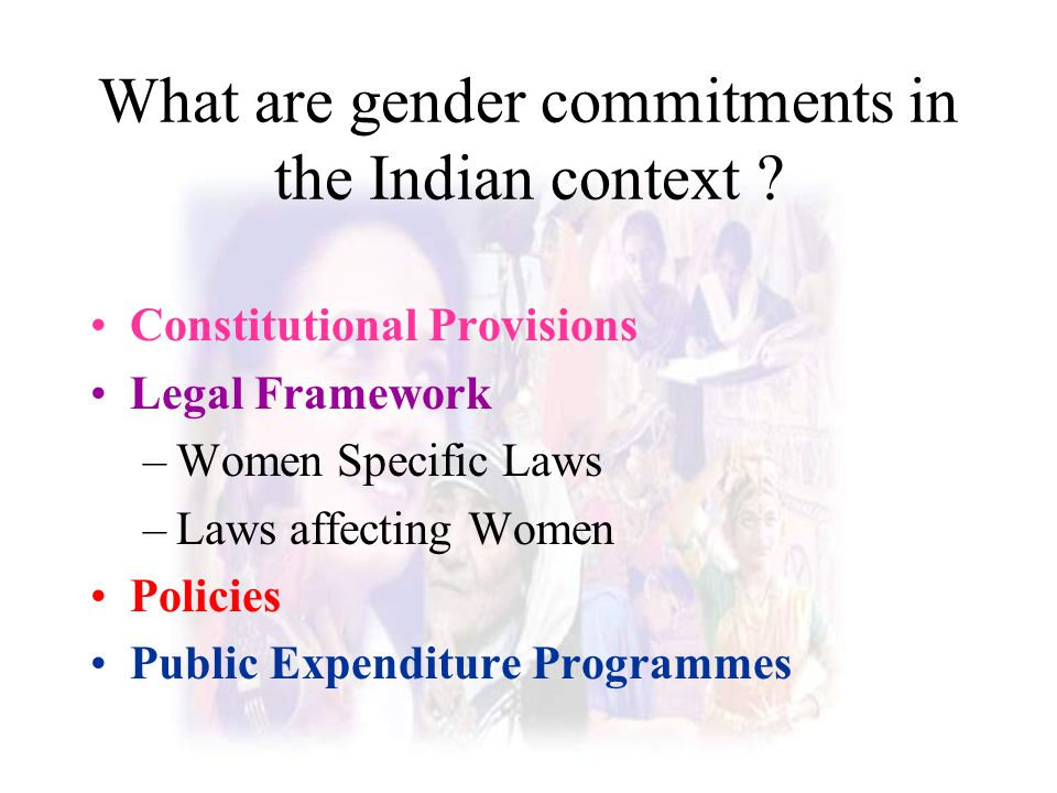 What are gender commitments in the Indian context ? Constitutional Provisions Legal Framework –Women Specific Laws –Laws affecting Women Policies Publ