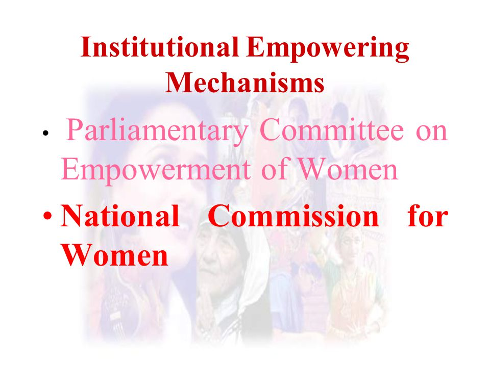Institutional Empowering Mechanisms Parliamentary Committee on Empowerment of Women National Commission for Women