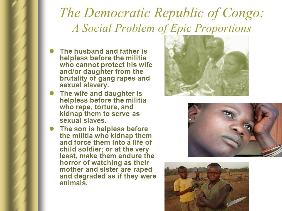 The Democratic Republic of Congo: A Social Problem of Epic Proportions The husband and father is helpless before the militia who cannot protect his wife and/or daughter from the brutality of gang rapes and sexual slavery.
