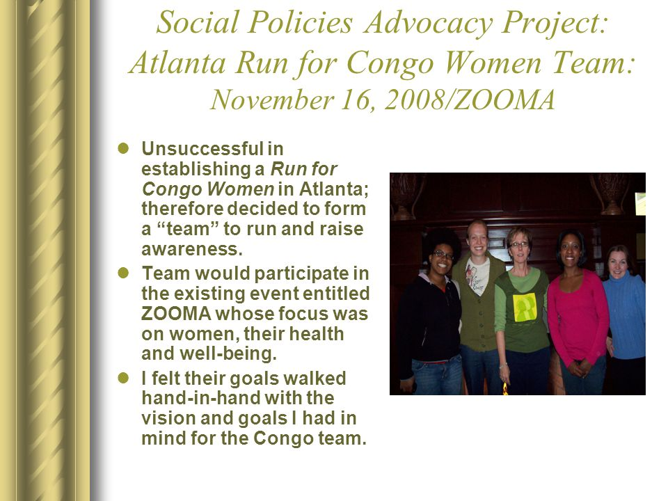 Social Policies Advocacy Project: Atlanta Run for Congo Women Team: November 16, 2008/ZOOMA Unsuccessful in establishing a Run for Congo Women in Atlanta; therefore decided to form a team to run and raise awareness.