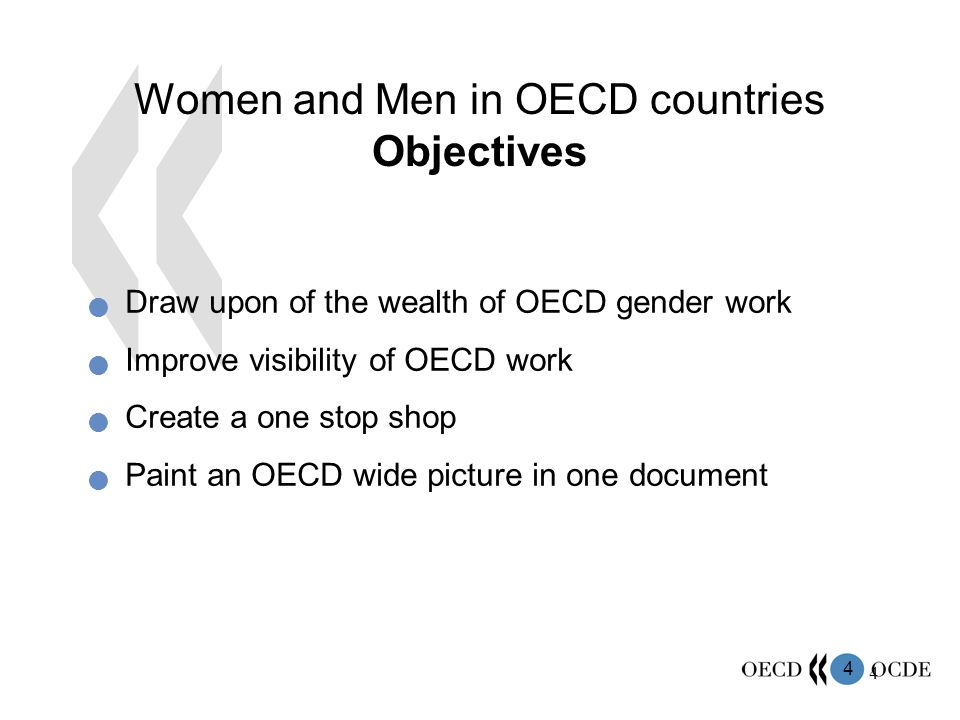 4 4 Women and Men in OECD countries Objectives Draw upon of the wealth of OECD gender work Improve visibility of OECD work Create a one stop shop Paint an OECD wide picture in one document