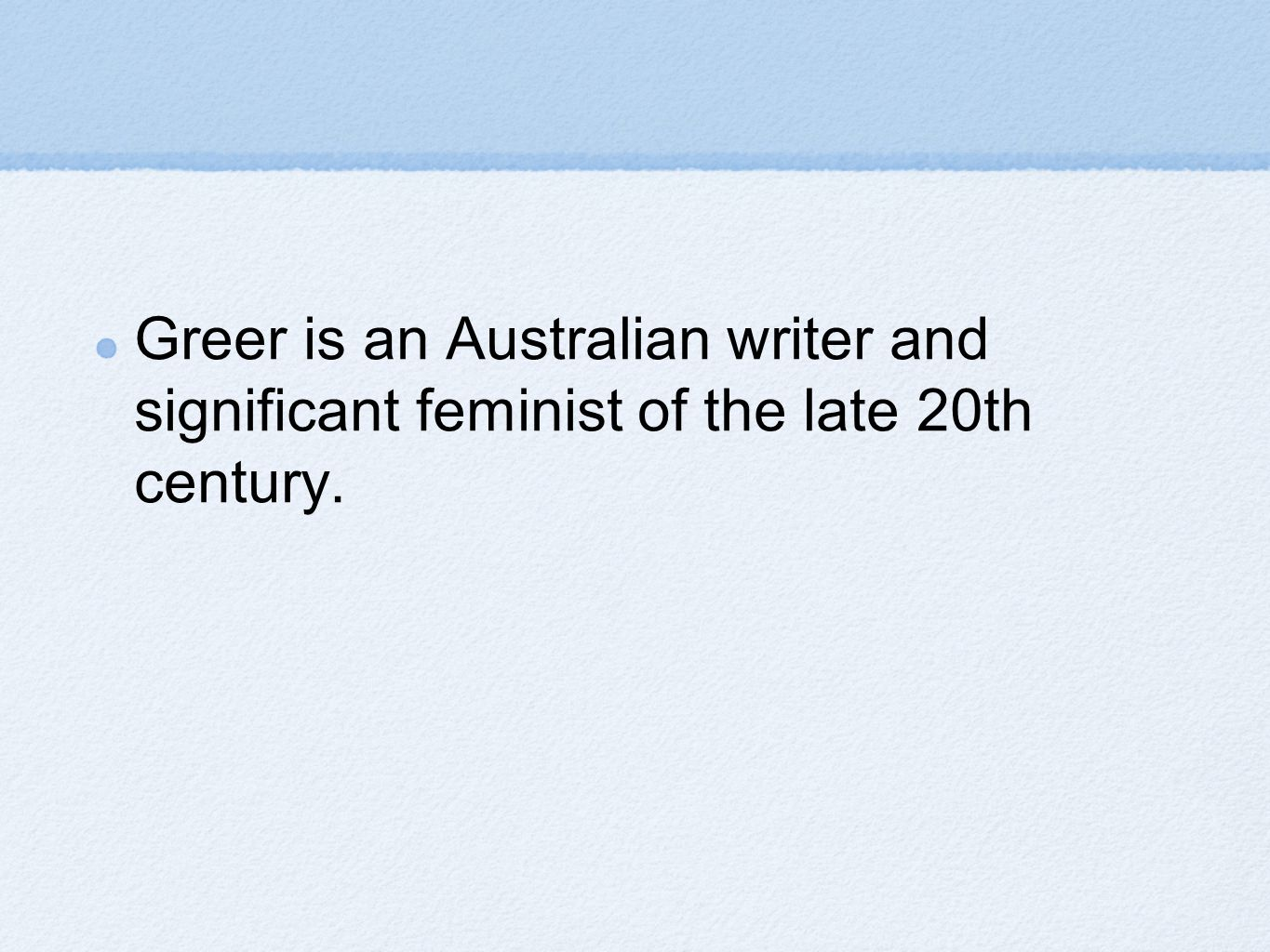 Greer is an Australian writer and significant feminist of the late 20th century.
