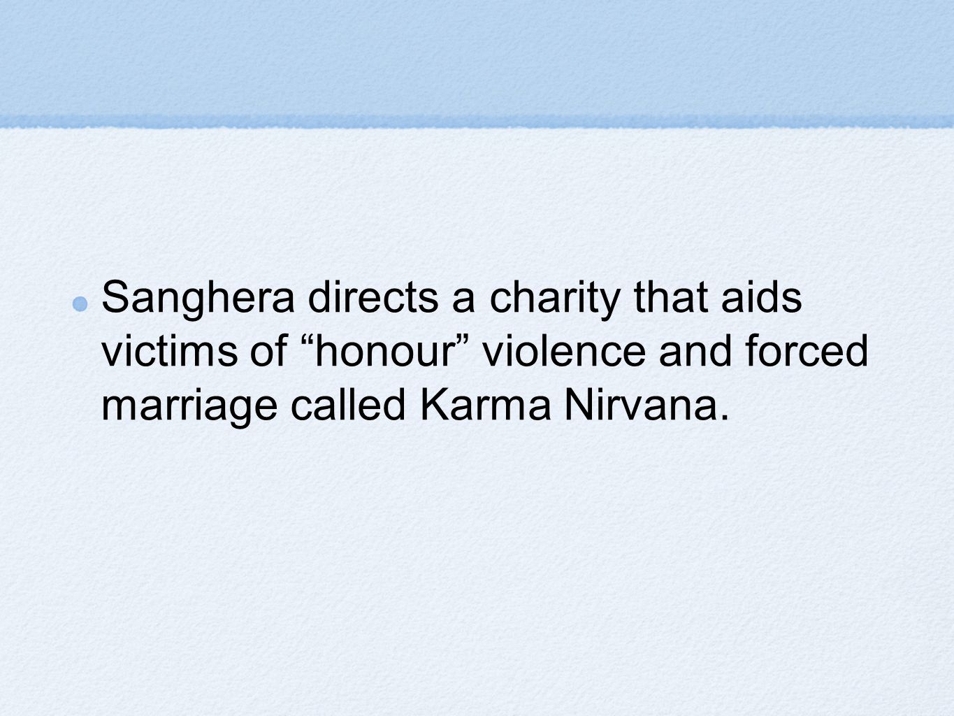 Sanghera directs a charity that aids victims of honour violence and forced marriage called Karma Nirvana.