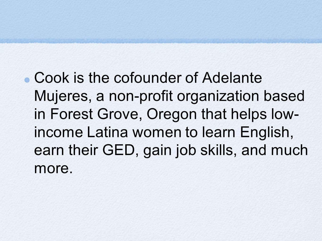 Cook is the cofounder of Adelante Mujeres, a non-profit organization based in Forest Grove, Oregon that helps low- income Latina women to learn English, earn their GED, gain job skills, and much more.