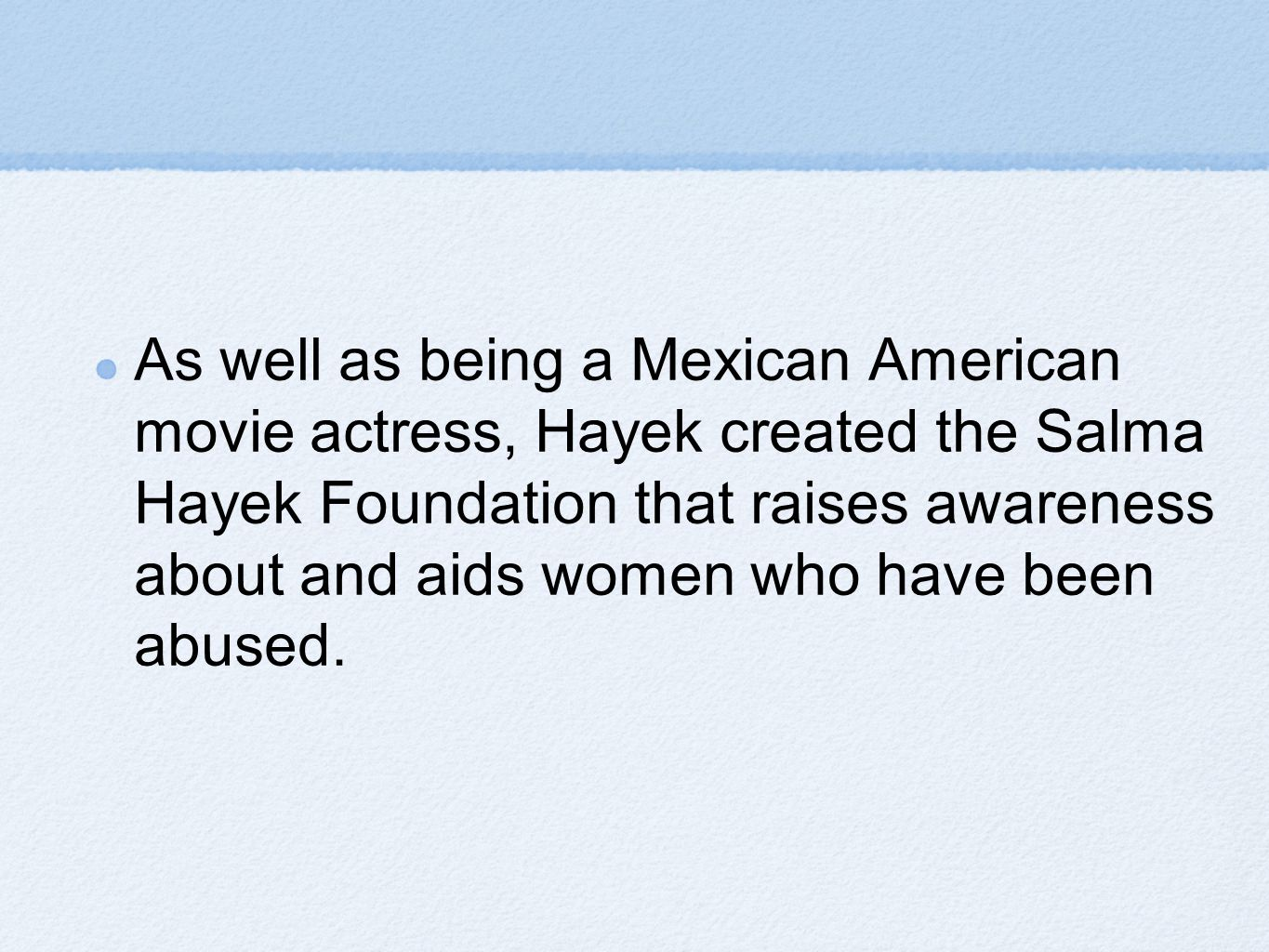 As well as being a Mexican American movie actress, Hayek created the Salma Hayek Foundation that raises awareness about and aids women who have been abused.