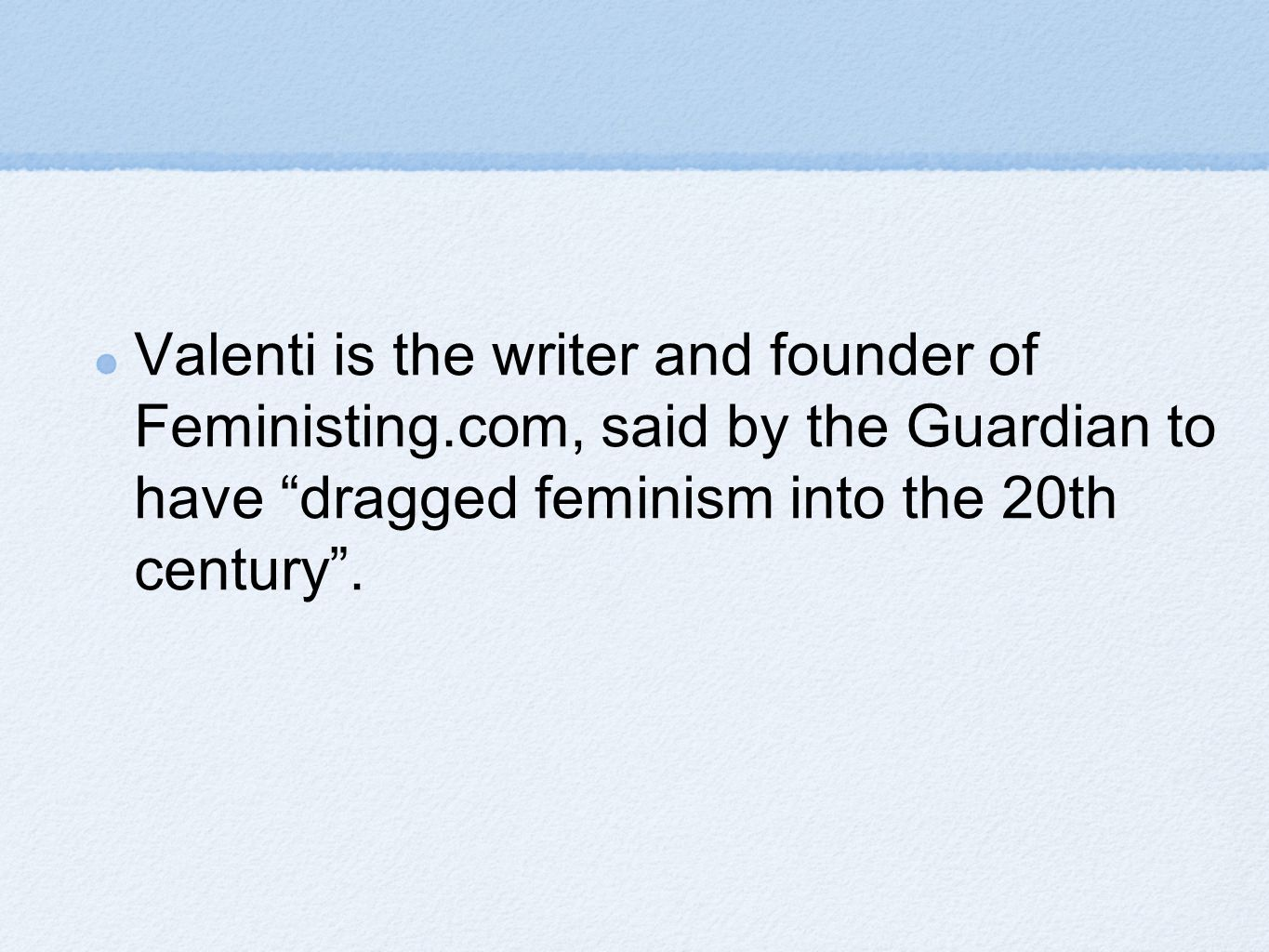 Valenti is the writer and founder of Feministing.com, said by the Guardian to have dragged feminism into the 20th century .