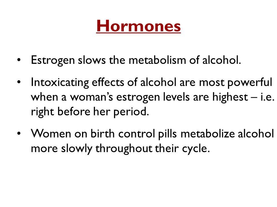Hormones Estrogen slows the metabolism of alcohol.