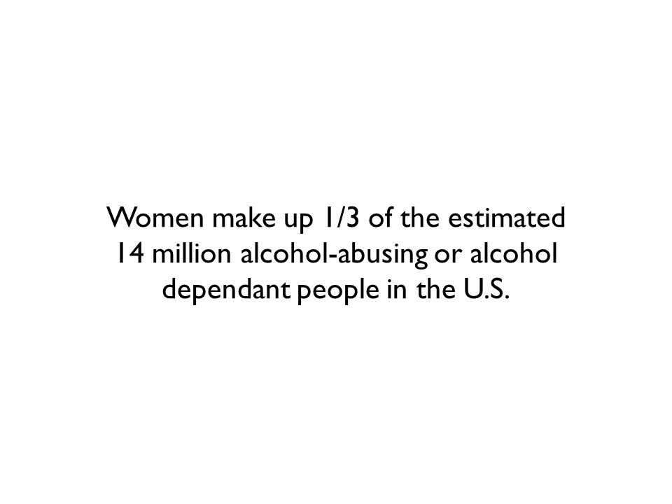 Women make up 1/3 of the estimated 14 million alcohol-abusing or alcohol dependant people in the U.S.