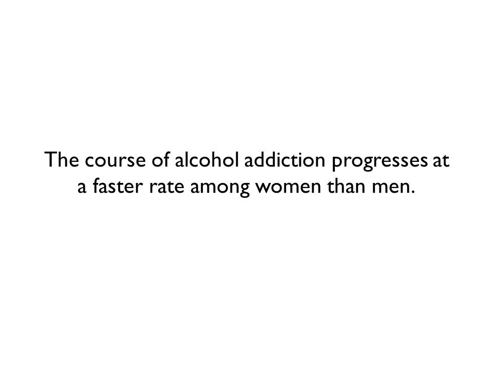 The course of alcohol addiction progresses at a faster rate among women than men.
